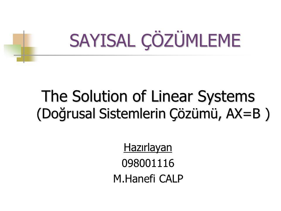 SAYISAL ÇÖZÜMLEME The Solution of Linear Systems (Doğrusal Sistemlerin Çözümü, AX=B ) Hazırlayan 098001116 M.Hanefi CALP
