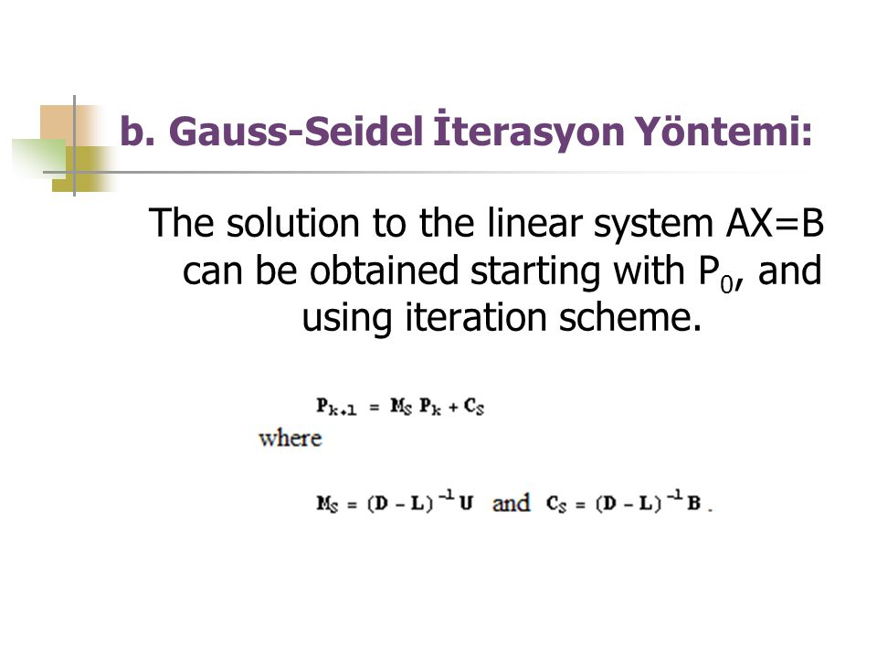 b. Gauss-Seidel İterasyon Yöntemi: The solution to the linear system AX=B can be obtained starting with P 0, and using iteration scheme.