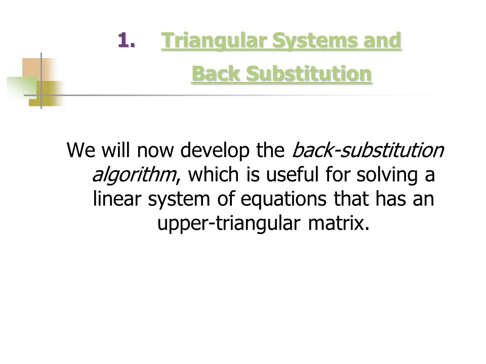 1.Triangular Systems and Back Substitution Triangular Systems and Back SubstitutionTriangular Systems and Back Substitution We will now develop the ba