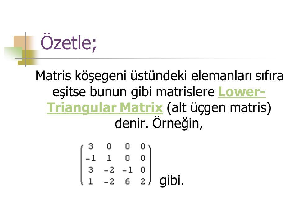 Özetle; Matris köşegeni üstündeki elemanları sıfıra eşitse bunun gibi matrislere Lower- Triangular Matrix (alt üçgen matris) denir. Örneğin,Lower- Tri