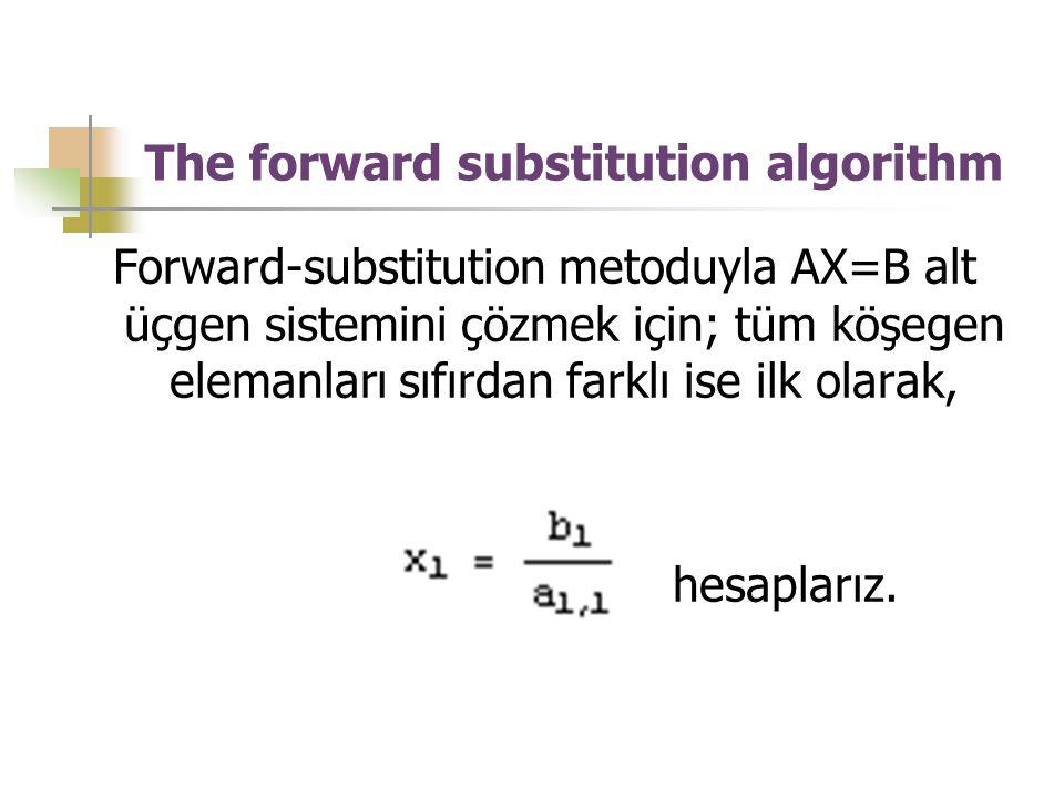 The forward substitution algorithm Forward-substitution metoduyla AX=B alt üçgen sistemini çözmek için; tüm köşegen elemanları sıfırdan farklı ise ilk