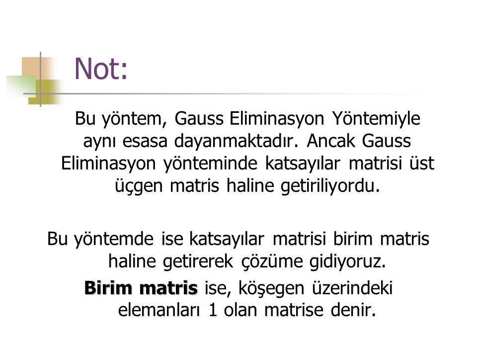 Not: Bu yöntem, Gauss Eliminasyon Yöntemiyle aynı esasa dayanmaktadır. Ancak Gauss Eliminasyon yönteminde katsayılar matrisi üst üçgen matris haline g