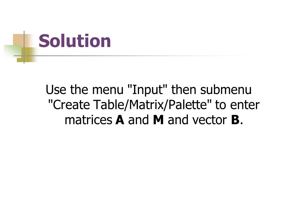 Solution Use the menu Input then submenu Create Table/Matrix/Palette to enter matrices A and M and vector B.