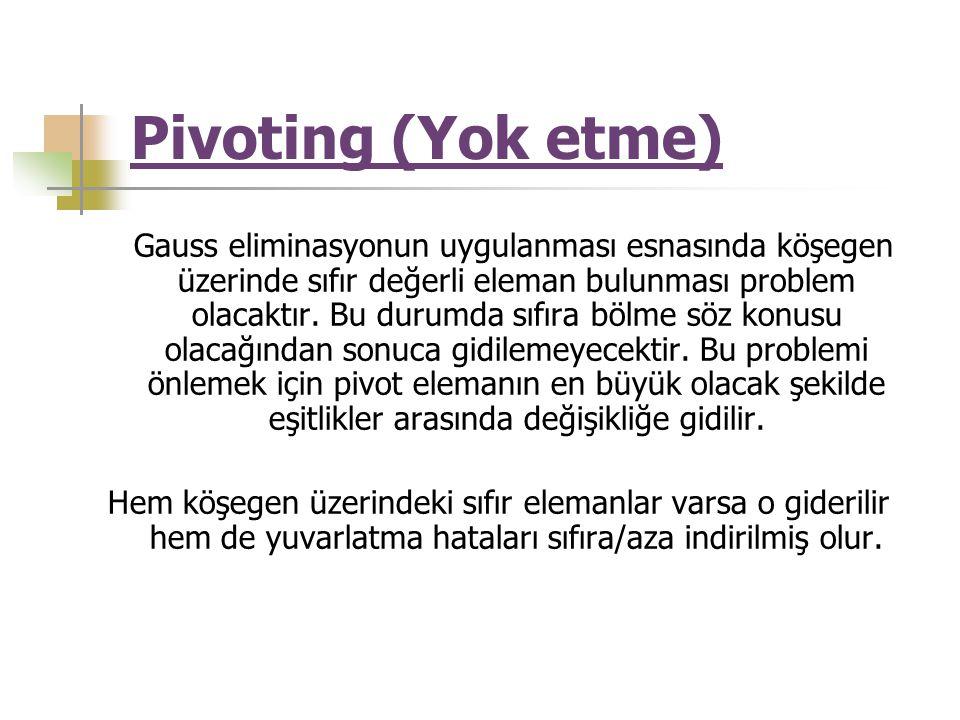 Pivoting (Yok etme) Gauss eliminasyonun uygulanması esnasında köşegen üzerinde sıfır değerli eleman bulunması problem olacaktır. Bu durumda sıfıra böl