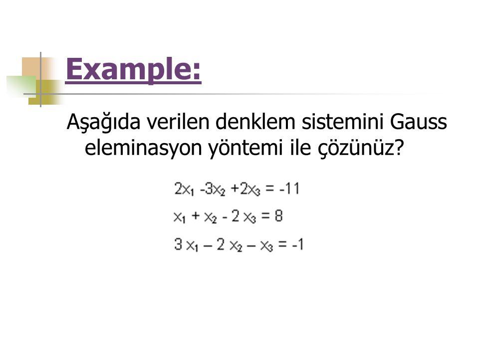 Example: Aşağıda verilen denklem sistemini Gauss eleminasyon yöntemi ile çözünüz?
