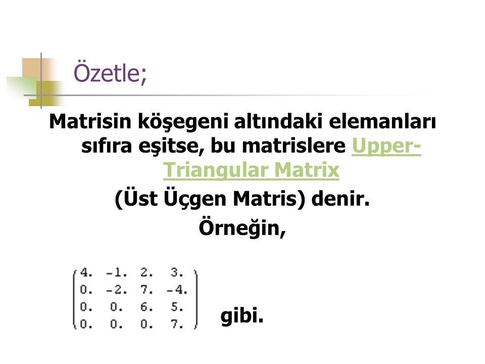 Özetle; Matrisin köşegeni altındaki elemanları sıfıra eşitse, bu matrislere Upper- Triangular MatrixUpper- Triangular Matrix (Üst Üçgen Matris) denir.