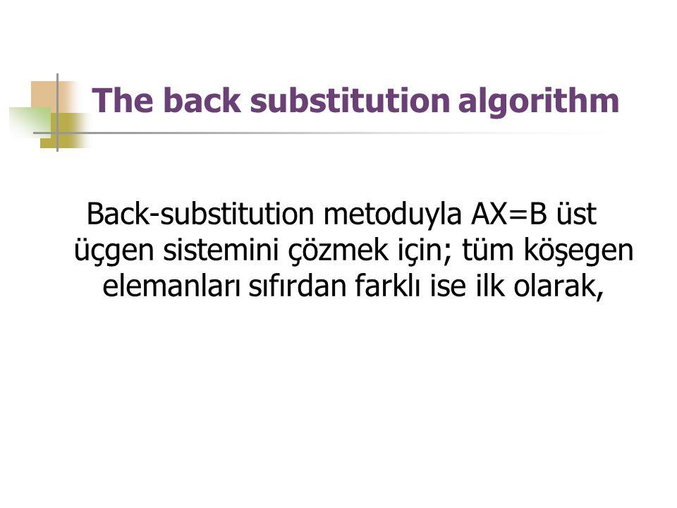 The back substitution algorithm Back-substitution metoduyla AX=B üst üçgen sistemini çözmek için; tüm köşegen elemanları sıfırdan farklı ise ilk olara