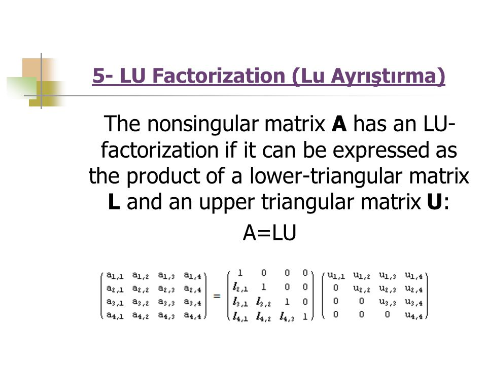 5- LU Factorization (Lu Ayrıştırma) The nonsingular matrix A has an LU- factorization if it can be expressed as the product of a lower-triangular matrix L and an upper triangular matrix U: A=LU