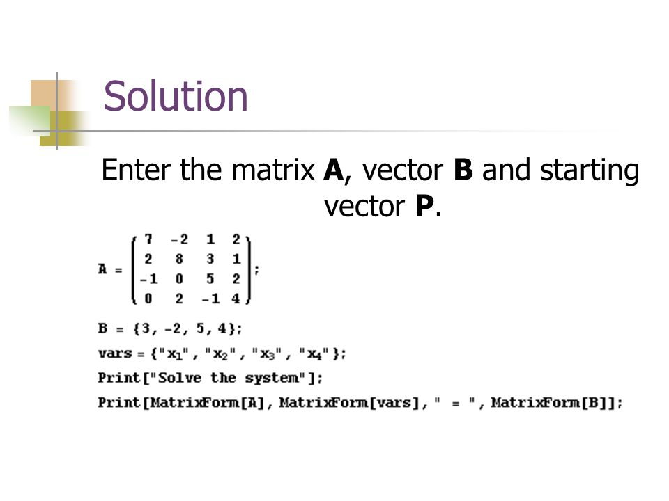 Solution Enter the matrix A, vector B and starting vector P.