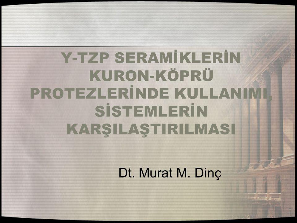 Y-TZP SERAMİKLERİN KURON-KÖPRÜ PROTEZLERİNDE KULLANIMI, SİSTEMLERİN KARŞILAŞTIRILMASI Dt. Murat M. Dinç