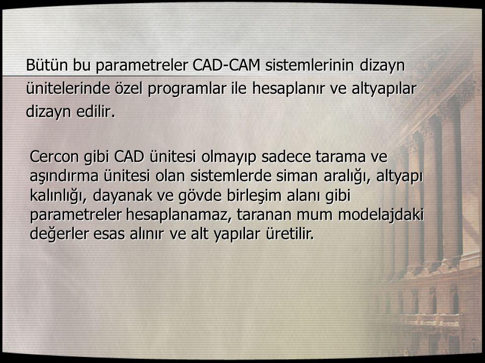 Bütün bu parametreler CAD-CAM sistemlerinin dizayn ünitelerinde özel programlar ile hesaplanır ve altyapılar dizayn edilir. Cercon gibi CAD ünitesi ol