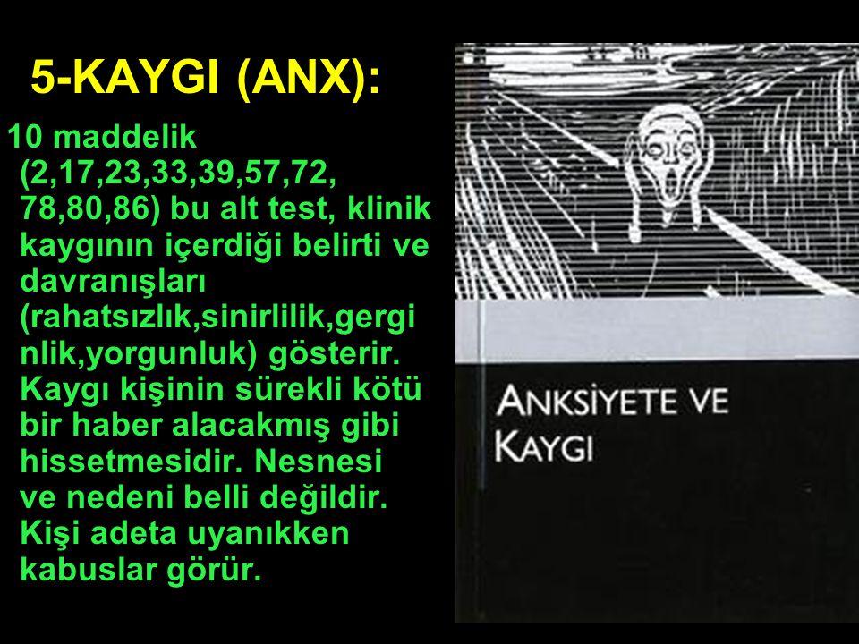 5-KAYGI (ANX): 10 maddelik (2,17,23,33,39,57,72, 78,80,86) bu alt test, klinik kaygının içerdiği belirti ve davranışları (rahatsızlık,sinirlilik,gergi