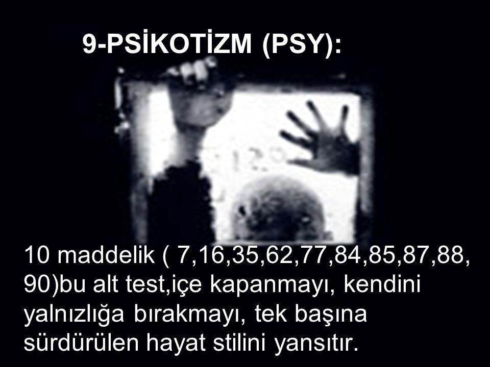 9-PSİKOTİZM (PSY): 10 maddelik ( 7,16,35,62,77,84,85,87,88, 90)bu alt test,içe kapanmayı, kendini yalnızlığa bırakmayı, tek başına sürdürülen hayat st