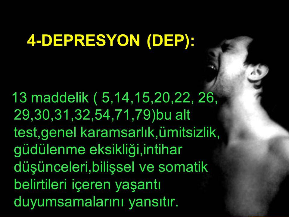 4-DEPRESYON (DEP): 13 maddelik ( 5,14,15,20,22, 26, 29,30,31,32,54,71,79)bu alt test,genel karamsarlık,ümitsizlik, güdülenme eksikliği,intihar düşünce