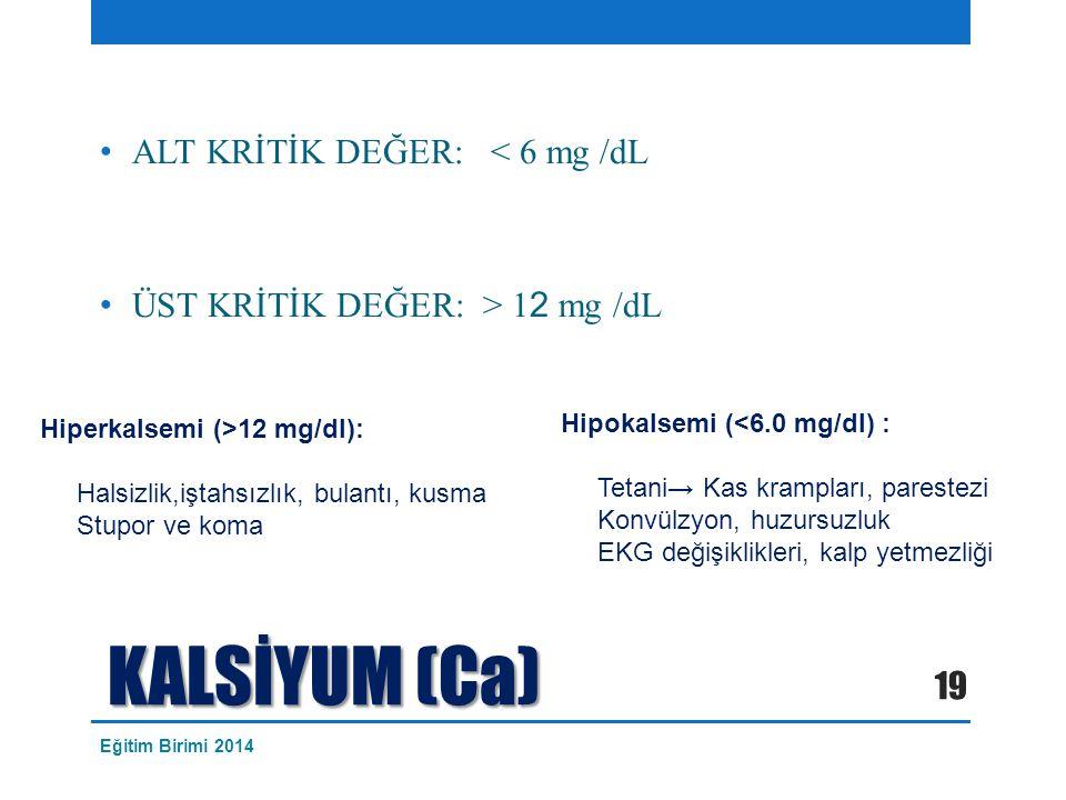 KALSİYUM (Ca) ALT KRİTİK DEĞER: < 6 mg /dL ÜST KRİTİK DEĞER: > 1 2 mg /dL Hiperkalsemi (>12 mg/dl): Halsizlik,iştahsızlık, bulantı, kusma Stupor ve ko