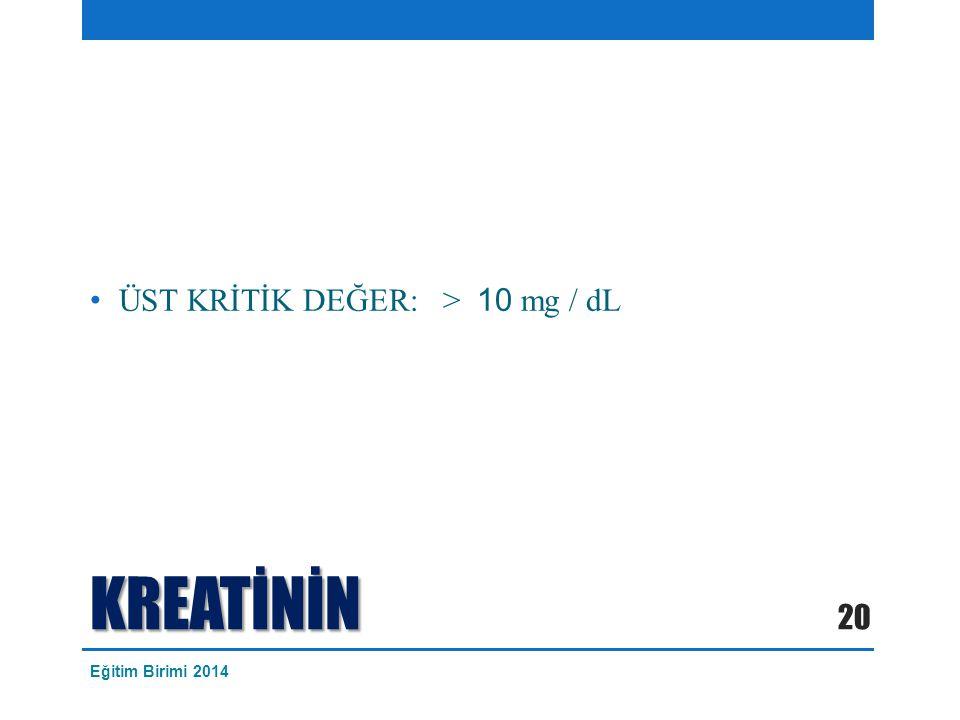 KREATİNİN ÜST KRİTİK DEĞER: > 10 mg / dL 20 Eğitim Birimi 2014