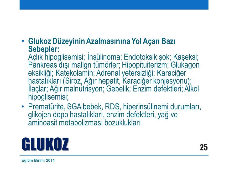 Glukoz Düzeyinin Azalmasınına Yol Açan Bazı Sebepler: Açlık hipoglisemisi; İnsülinoma; Endotoksik şok; Kaşeksi; Pankreas dışı malign tümörler; Hipopituiterizm; Glukagon eksikliği; Katekolamin; Adrenal yetersizliği; Karaciğer hastalıkları (Siroz, Ağır hepatit, Karaciğer konjesyonu); İlaçlar; Ağır malnütrisyon; Gebelik; Enzim defektleri; Alkol hipoglisemisi; Prematürite, SGA bebek, RDS, hiperinsülinemi durumları, glikojen depo hastalıkları, enzim defektleri, yağ ve aminoasit metabolizması bozuklukları GLUKOZ 25 Eğitim Birimi 2014