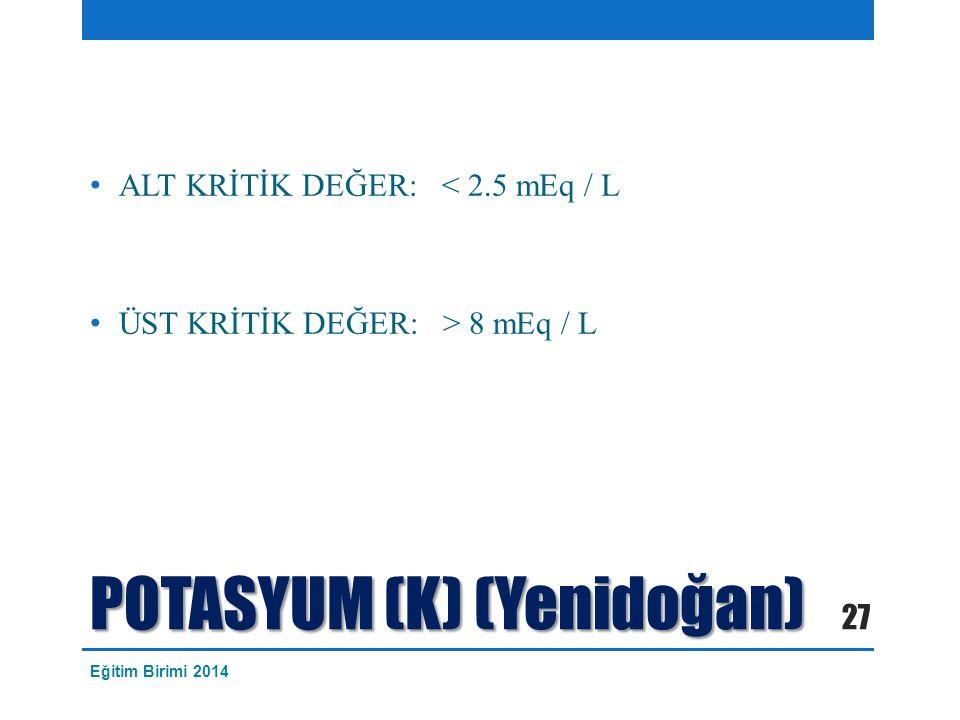 POTASYUM (K) (Yenidoğan) ALT KRİTİK DEĞER: < 2.5 mEq / L ÜST KRİTİK DEĞER: > 8 mEq / L 27 Eğitim Birimi 2014