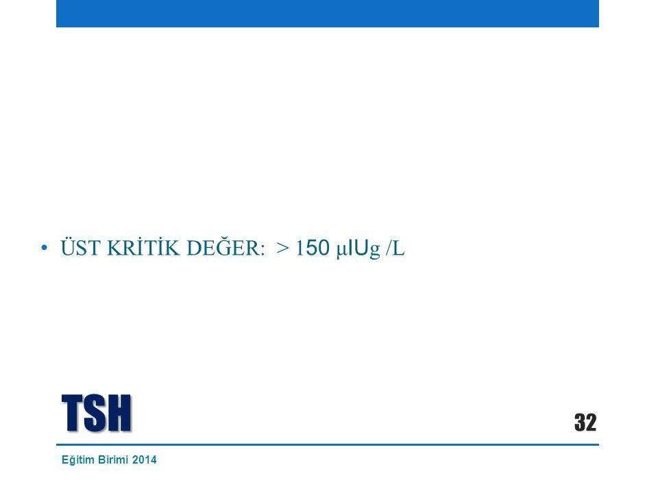 TSH ÜST KRİTİK DEĞER: > 1 50 μ IU g /L 32 Eğitim Birimi 2014