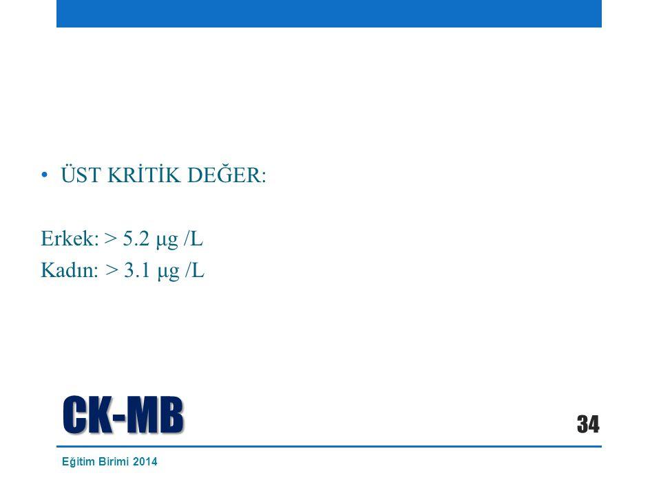 CK-MB ÜST KRİTİK DEĞER: Erkek: > 5.2 μg /L Kadın: > 3.1 μg /L 34 Eğitim Birimi 2014