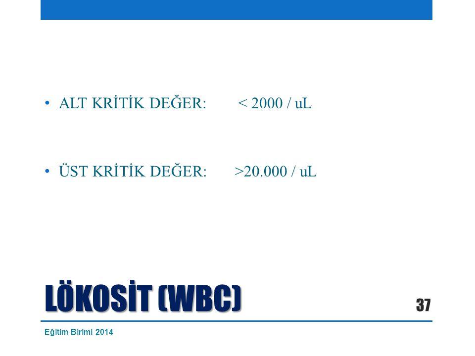 LÖKOSİT (WBC) ALT KRİTİK DEĞER: < 2000 / uL ÜST KRİTİK DEĞER: >20.000 / uL 37 Eğitim Birimi 2014