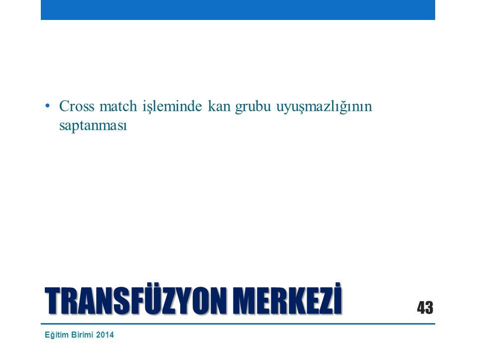 TRANSFÜZYON MERKEZİ Cross match işleminde kan grubu uyuşmazlığının saptanması 43 Eğitim Birimi 2014