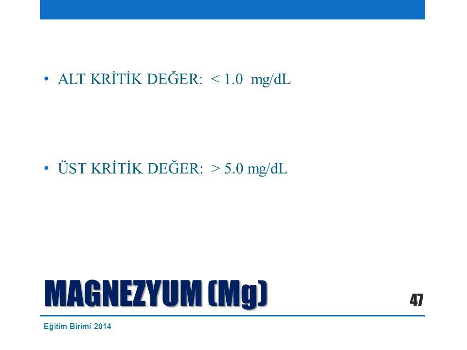 MAGNEZYUM (Mg) ALT KRİTİK DEĞER: < 1.0 mg/dL ÜST KRİTİK DEĞER: > 5.0 mg/dL 47 Eğitim Birimi 2014
