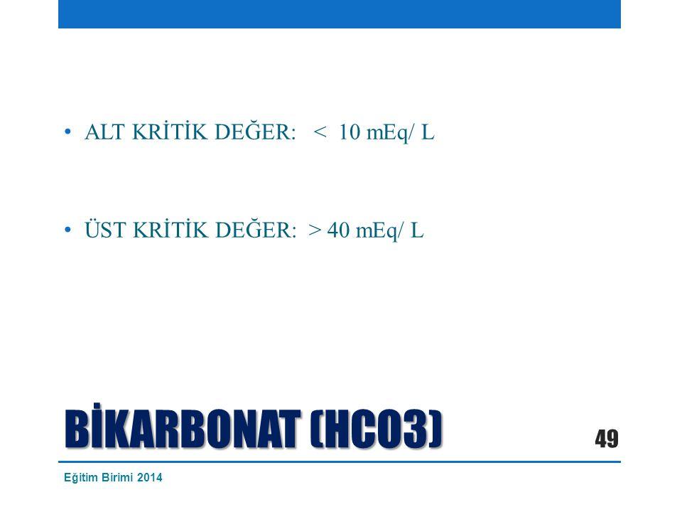 BİKARBONAT (HCO3) ALT KRİTİK DEĞER: < 10 mEq/ L ÜST KRİTİK DEĞER: > 40 mEq/ L 49 Eğitim Birimi 2014