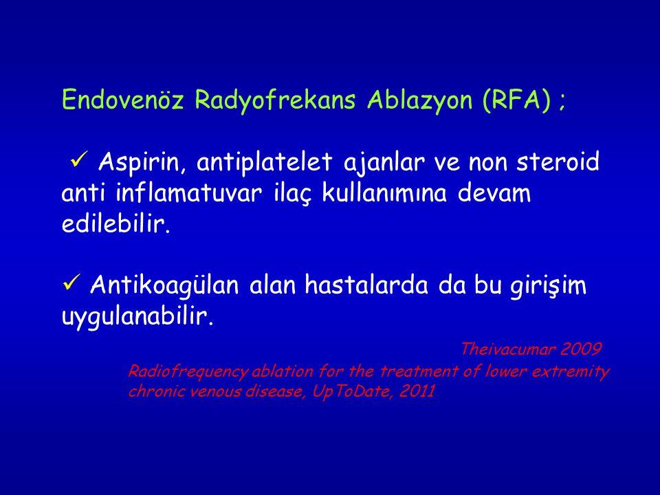 Endovenöz Radyofrekans Ablazyon (RFA) ; Aspirin, antiplatelet ajanlar ve non steroid anti inflamatuvar ilaç kullanımına devam edilebilir.