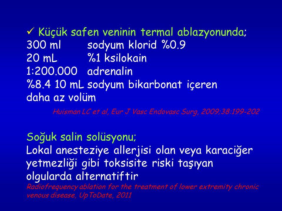 Küçük safen veninin termal ablazyonunda; 300 ml sodyum klorid %0.9 20 mL %1 ksilokain 1:200.000 adrenalin %8.4 10 mL sodyum bikarbonat içeren daha az volüm Huisman LC et al, Eur J Vasc Endovasc Surg, 2009;38:199-202 Soğuk salin solüsyonu; Lokal anesteziye allerjisi olan veya karaciğer yetmezliği gibi toksisite riski taşıyan olgularda alternatiftir Radiofrequency ablation for the treatment of lower extremity chronic venous disease, UpToDate, 2011