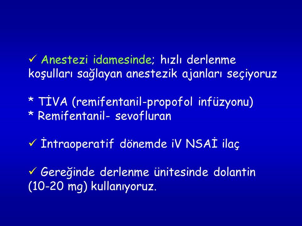 Anestezi idamesinde; hızlı derlenme koşulları sağlayan anestezik ajanları seçiyoruz * TİVA (remifentanil-propofol infüzyonu) * Remifentanil- sevofluran İntraoperatif dönemde iV NSAİ ilaç Gereğinde derlenme ünitesinde dolantin (10-20 mg) kullanıyoruz.