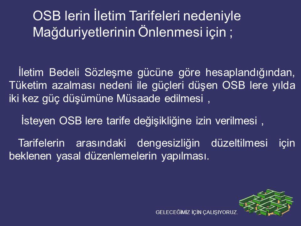 OSB lerin İletim Tarifeleri nedeniyle Mağduriyetlerinin Önlenmesi için ; İletim Bedeli Sözleşme gücüne göre hesaplandığından, Tüketim azalması nedeni ile güçleri düşen OSB lere yılda iki kez güç düşümüne Müsaade edilmesi, İsteyen OSB lere tarife değişikliğine izin verilmesi, Tarifelerin arasındaki dengesizliğin düzeltilmesi için beklenen yasal düzenlemelerin yapılması.