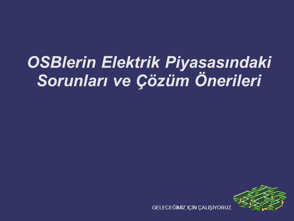 OSBlerin Elektrik Piyasasındaki Sorunları ve Çözüm Önerileri GELECEĞİMİZ İÇİN ÇALIŞIYORUZ.