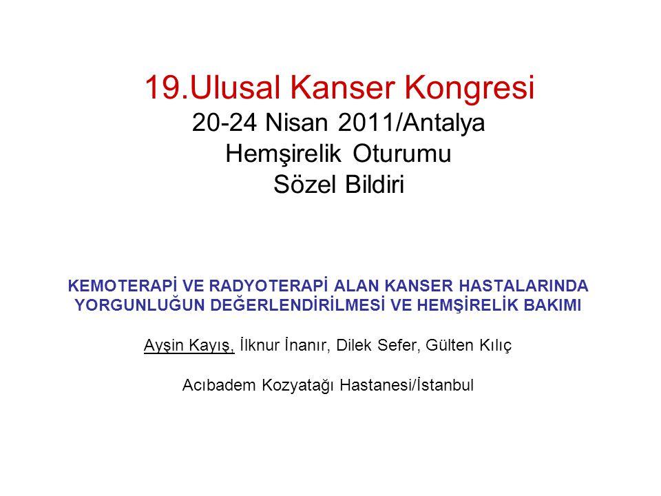 19.Ulusal Kanser Kongresi 20-24 Nisan 2011/Antalya Hemşirelik Oturumu Sözel Bildiri KEMOTERAPİ VE RADYOTERAPİ ALAN KANSER HASTALARINDA YORGUNLUĞUN DEĞ