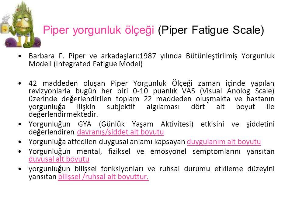 Piper yorgunluk ölçeği (Piper Fatigue Scale) Barbara F. Piper ve arkadaşları:1987 yılında Bütünleştirilmiş Yorgunluk Modeli (Integrated Fatigue Model)
