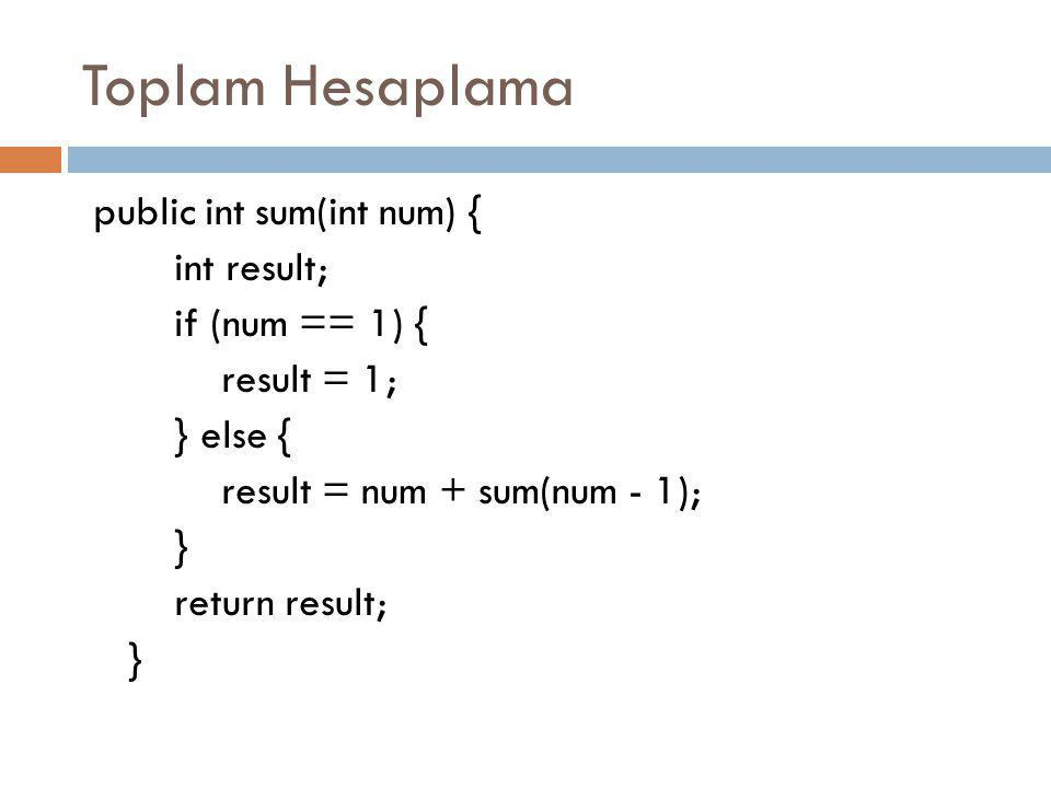 Toplam Hesaplama public int sum(int num) { int result; if (num == 1) { result = 1; } else { result = num + sum(num - 1); } return result; }