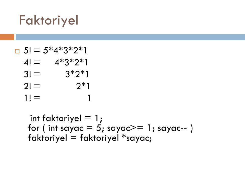Faktoriyel  5! = 5*4*3*2*1 4! = 4*3*2*1 3! = 3*2*1 2! = 2*1 1! = 1 int faktoriyel = 1; for ( int sayac = 5; sayac>= 1; sayac-- ) faktoriyel = faktori