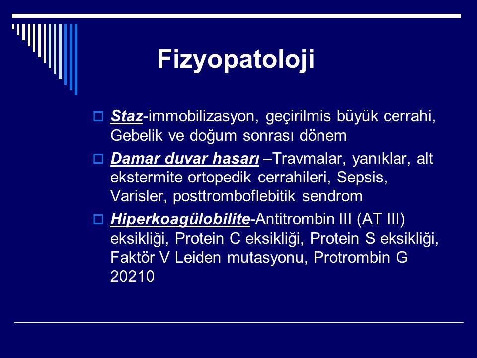 Fizyopatoloji  Staz-immobilizasyon, geçirilmis büyük cerrahi, Gebelik ve doğum sonrası dönem  Damar duvar hasarı –Travmalar, yanıklar, alt ekstermite ortopedik cerrahileri, Sepsis, Varisler, posttromboflebitik sendrom  Hiperkoagülobilite-Antitrombin III (AT III) eksikliği, Protein C eksikliği, Protein S eksikliği, Faktör V Leiden mutasyonu, Protrombin G 20210