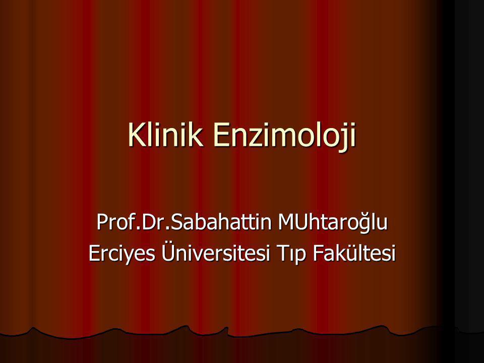 Klinik Enzimoloji Prof.Dr.Sabahattin MUhtaroğlu Erciyes Üniversitesi Tıp Fakültesi