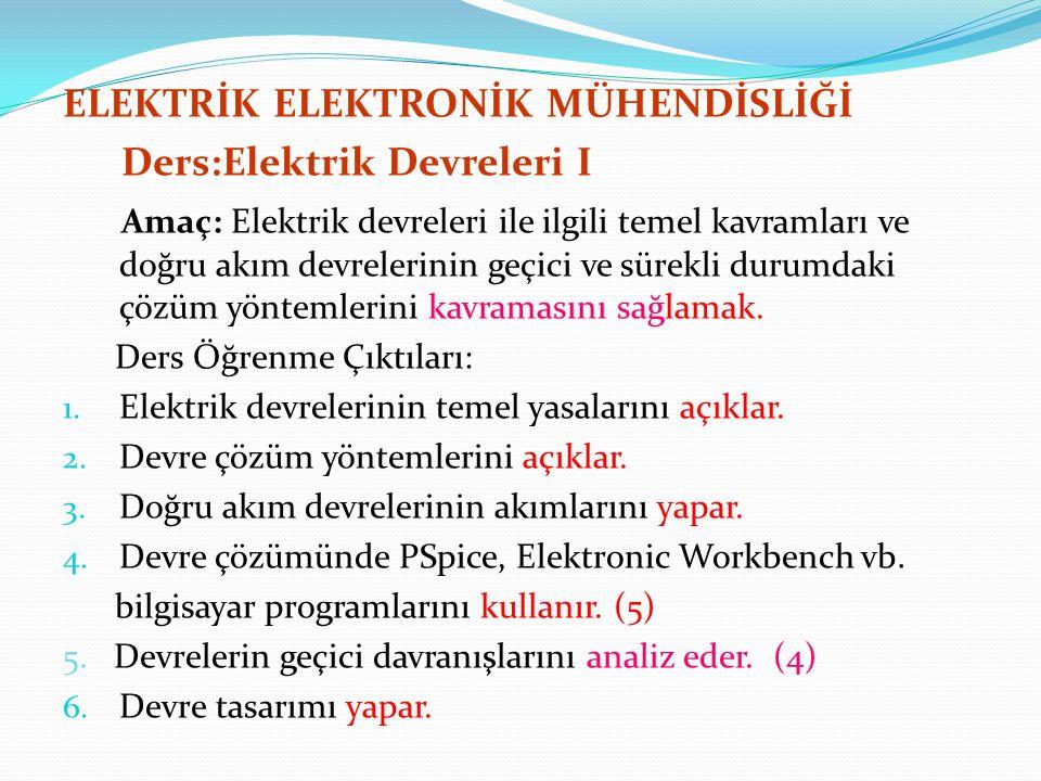 ELEKTRİK ELEKTRONİK MÜHENDİSLİĞİ Ders:Elektrik Devreleri I Amaç: Elektrik devreleri ile ilgili temel kavramları ve doğru akım devrelerinin geçici ve s