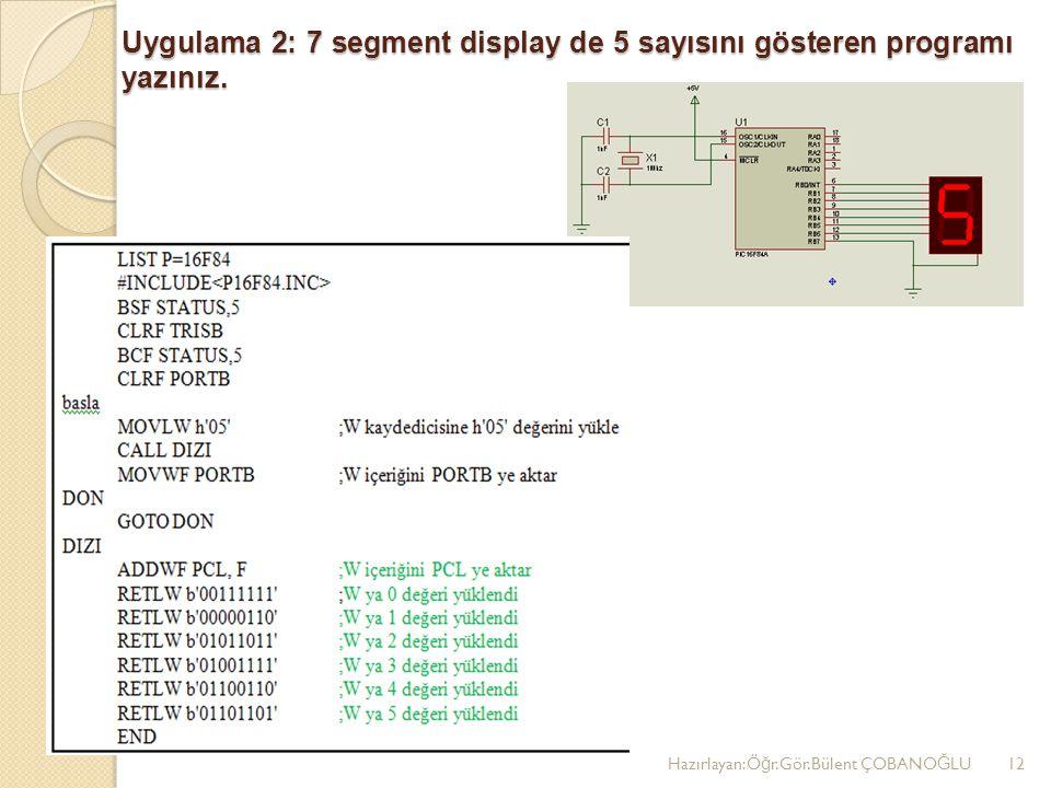 Uygulama 2: 7 segment display de 5 sayısını gösteren programı yazınız. Hazırlayan:Ö ğ r.Gör.Bülent ÇOBANO Ğ LU12