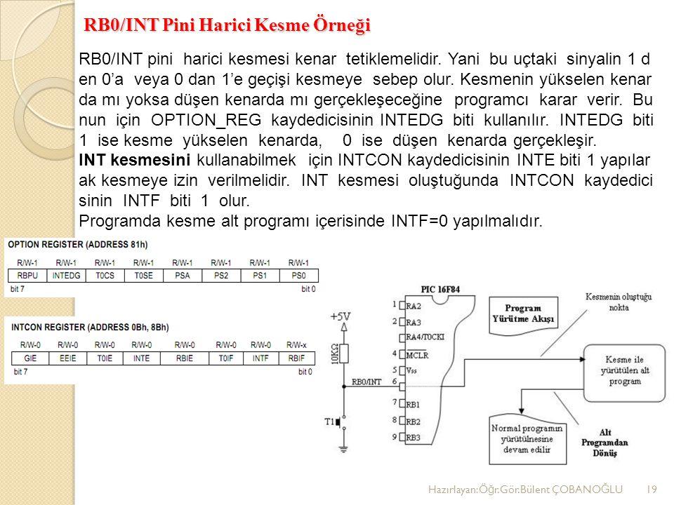 RB0/INT Pini Harici Kesme Örneği Hazırlayan:Ö ğ r.Gör.Bülent ÇOBANO Ğ LU19 RB0/INT pini harici kesmesi kenar tetiklemelidir. Yani bu uçtaki sinyalin 1