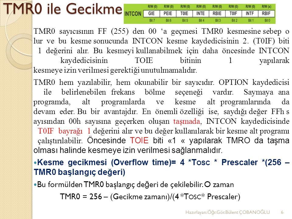 TMR0 ile Gecikme TMR0 sayıcısının FF (255) den 00 'a geçmesi TMR0 kesmesine sebep o lur ve bu kesme sonucunda INTCON kesme kaydedicisinin 2. (T0IF) bi