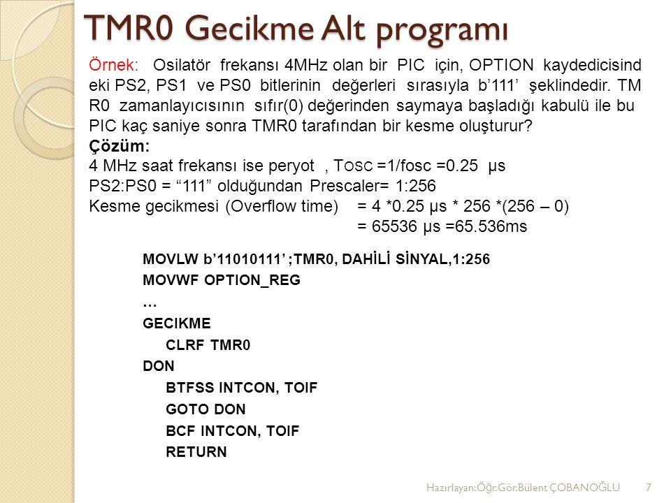 TMR0 Gecikme Alt programı MOVLW b'11010111' ;TMR0, DAHİLİ SİNYAL,1:256 MOVWF OPTION_REG … GECIKME CLRF TMR0 DON BTFSS INTCON, TOIF GOTO DON BCF INTCON