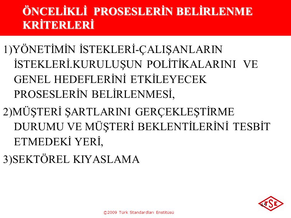 ©2009 Türk Standardları Enstitüsü 45 ÖNCELİKLİ PROSESLERİN BELİRLENME KRİTERLERİ 1)YÖNETİMİN İSTEKLERİ-ÇALIŞANLARIN İSTEKLERİ.KURULUŞUN POLİTİKALARINI