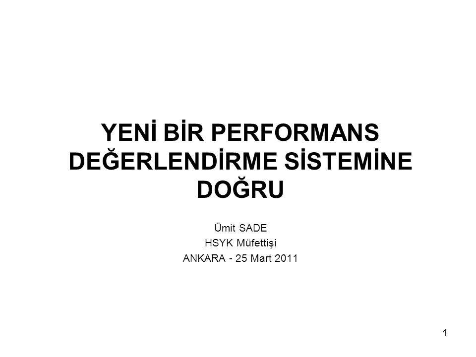 1 YENİ BİR PERFORMANS DEĞERLENDİRME SİSTEMİNE DOĞRU Ümit SADE HSYK Müfettişi ANKARA - 25 Mart 2011