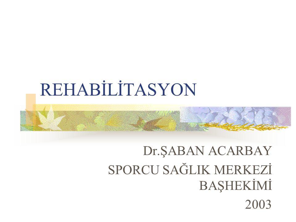 REHABİLİTASYON Dr.ŞABAN ACARBAY SPORCU SAĞLIK MERKEZİ BAŞHEKİMİ 2003