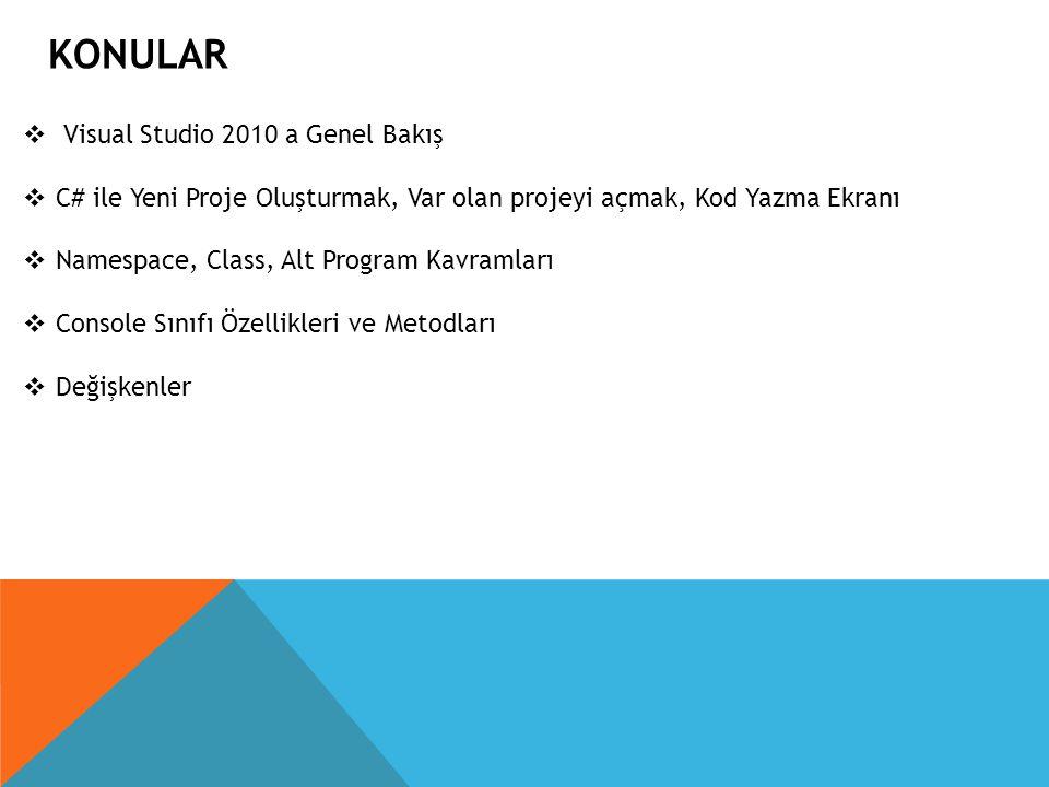 KONULAR  Visual Studio 2010 a Genel Bakış  C# ile Yeni Proje Oluşturmak, Var olan projeyi açmak, Kod Yazma Ekranı  Namespace, Class, Alt Program Ka