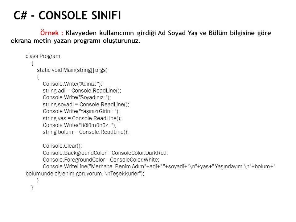 C# - CONSOLE SINIFI Örnek : Klavyeden kullanıcının girdiği Ad Soyad Yaş ve Bölüm bilgisine göre ekrana metin yazan programı oluşturunuz. class Program