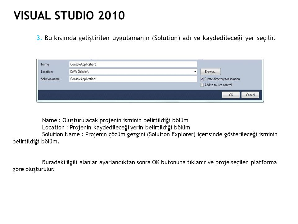 VISUAL STUDIO 2010 3. Bu kısımda geliştirilen uygulamanın (Solution) adı ve kaydedileceği yer seçilir. Name : Oluşturulacak projenin isminin belirtild